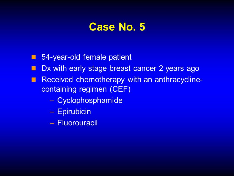 Case No. 5 54-year-old female patient Dx with early stage breast cancer 2 years ago Received chemotherapy with an anthracycline- containing regimen (C