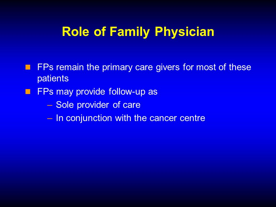 Role of Family Physician FPs remain the primary care givers for most of these patients FPs may provide follow-up as –Sole provider of care –In conjunction with the cancer centre