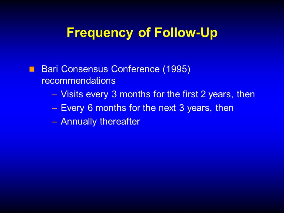Frequency of Follow-Up Bari Consensus Conference (1995) recommendations –Visits every 3 months for the first 2 years, then –Every 6 months for the next 3 years, then –Annually thereafter