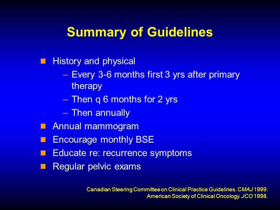Summary of Guidelines History and physical –Every 3-6 months first 3 yrs after primary therapy –Then q 6 months for 2 yrs –Then annually Annual mammogram Encourage monthly BSE Educate re: recurrence symptoms Regular pelvic exams Canadian Steering Committee on Clinical Practice Guidelines.