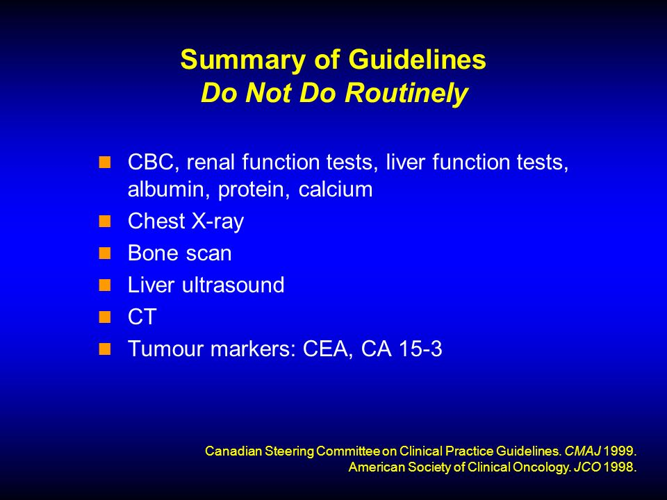 Summary of Guidelines Do Not Do Routinely CBC, renal function tests, liver function tests, albumin, protein, calcium Chest X-ray Bone scan Liver ultrasound CT Tumour markers: CEA, CA 15-3 Canadian Steering Committee on Clinical Practice Guidelines.