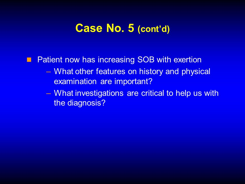 Case No. 5 (contd) Patient now has increasing SOB with exertion –What other features on history and physical examination are important? –What investig