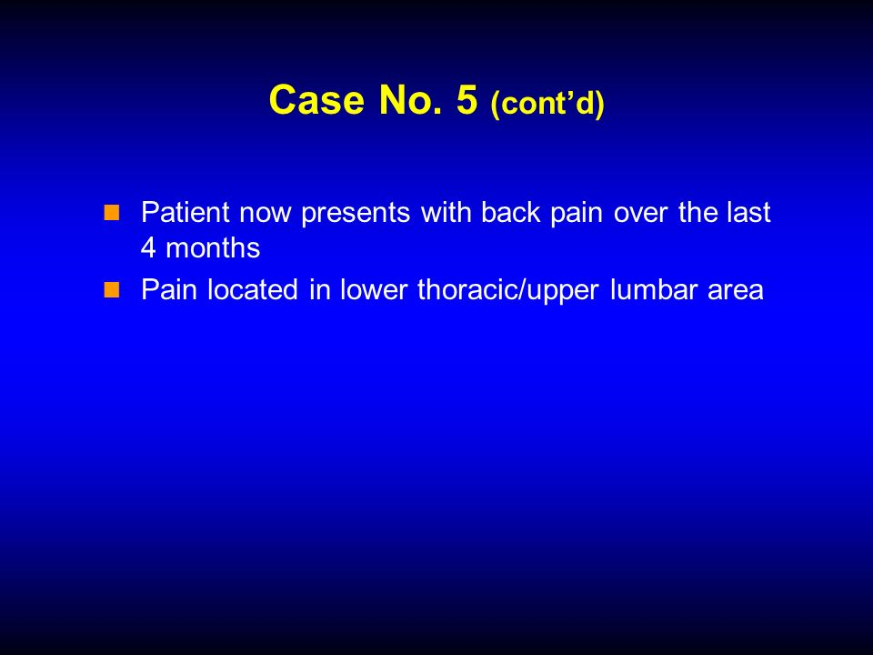 Case No. 5 (contd) Patient now presents with back pain over the last 4 months Pain located in lower thoracic/upper lumbar area