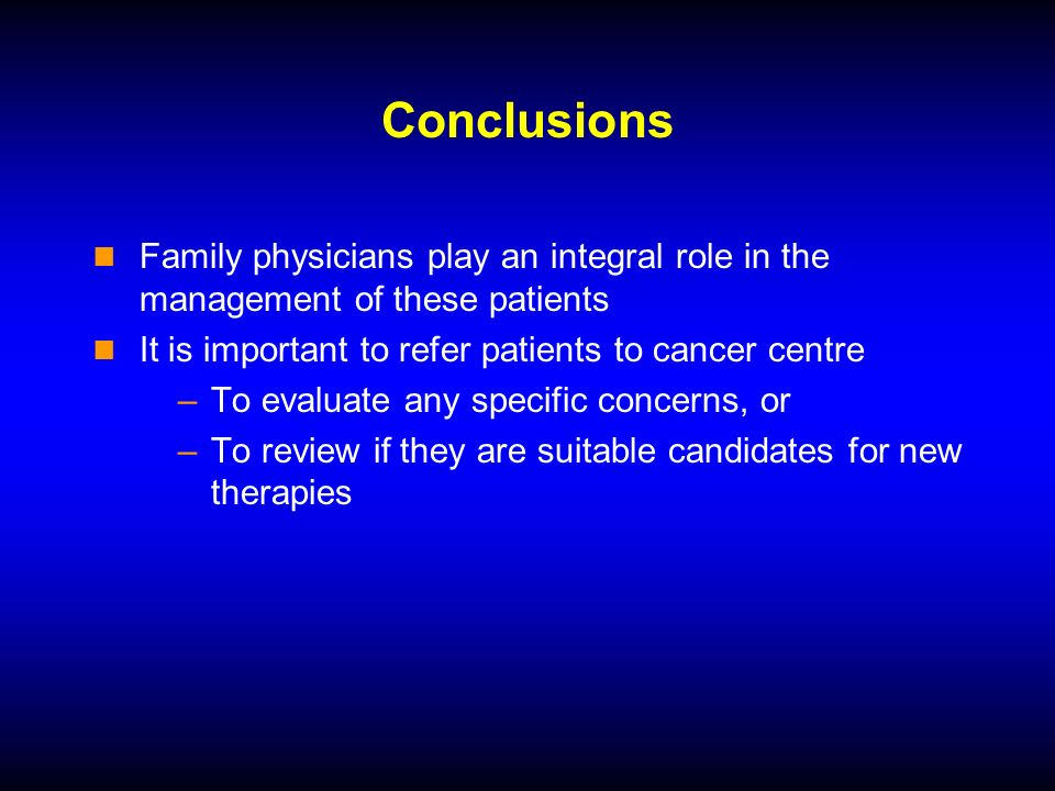 Conclusions Family physicians play an integral role in the management of these patients It is important to refer patients to cancer centre –To evaluate any specific concerns, or –To review if they are suitable candidates for new therapies