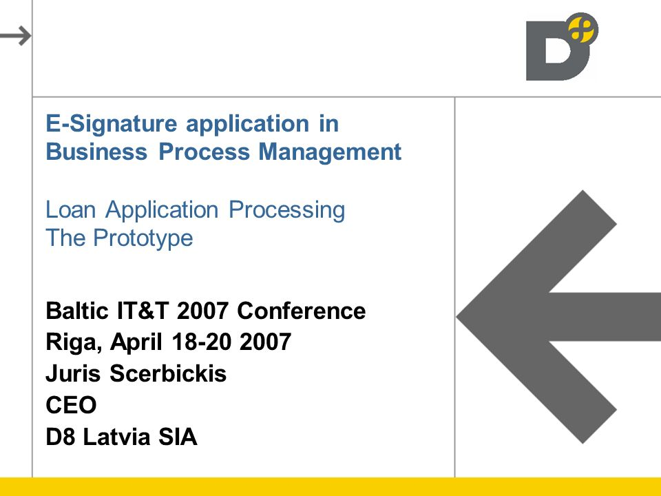 E-Signature application in Business Process Management Loan Application Processing The Prototype Baltic IT&T 2007 Conference Riga, April 18-20 2007 Juris Scerbickis CEO D8 Latvia SIA