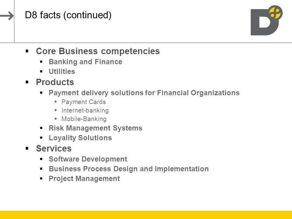 D8 facts (continued) Core Business competencies Banking and Finance Utilities Products Payment delivery solutions for Financial Organizations Payment Cards Internet-banking Mobile-Banking Risk Management Systems Loyality Solutions Services Software Development Business Process Design and Implementation Project Management