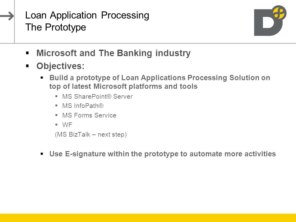 Loan Application Processing The Prototype Microsoft and The Banking industry Objectives: Build a prototype of Loan Applications Processing Solution on top of latest Microsoft platforms and tools MS SharePoint® Server MS InfoPath® MS Forms Service WF (MS BizTalk – next step) Use E-signature within the prototype to automate more activities