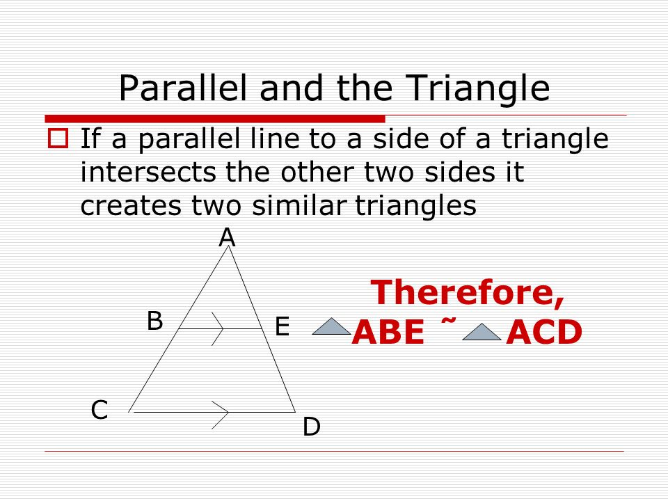 Parallel and the Triangle If a parallel line to a side of a triangle intersects the other two sides it creates two similar triangles A E B C D Therefore, ABE ˜ ACD