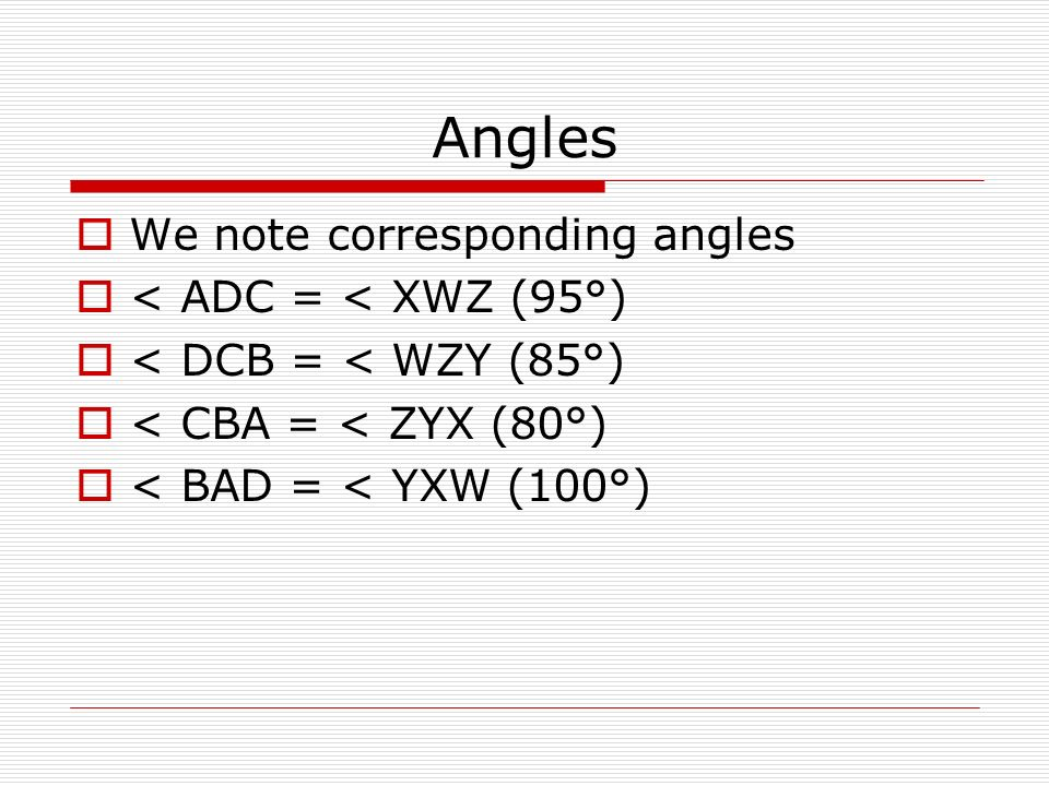 Angles We note corresponding angles < ADC = < XWZ (95°) < DCB = < WZY (85°) < CBA = < ZYX (80°) < BAD = < YXW (100°)