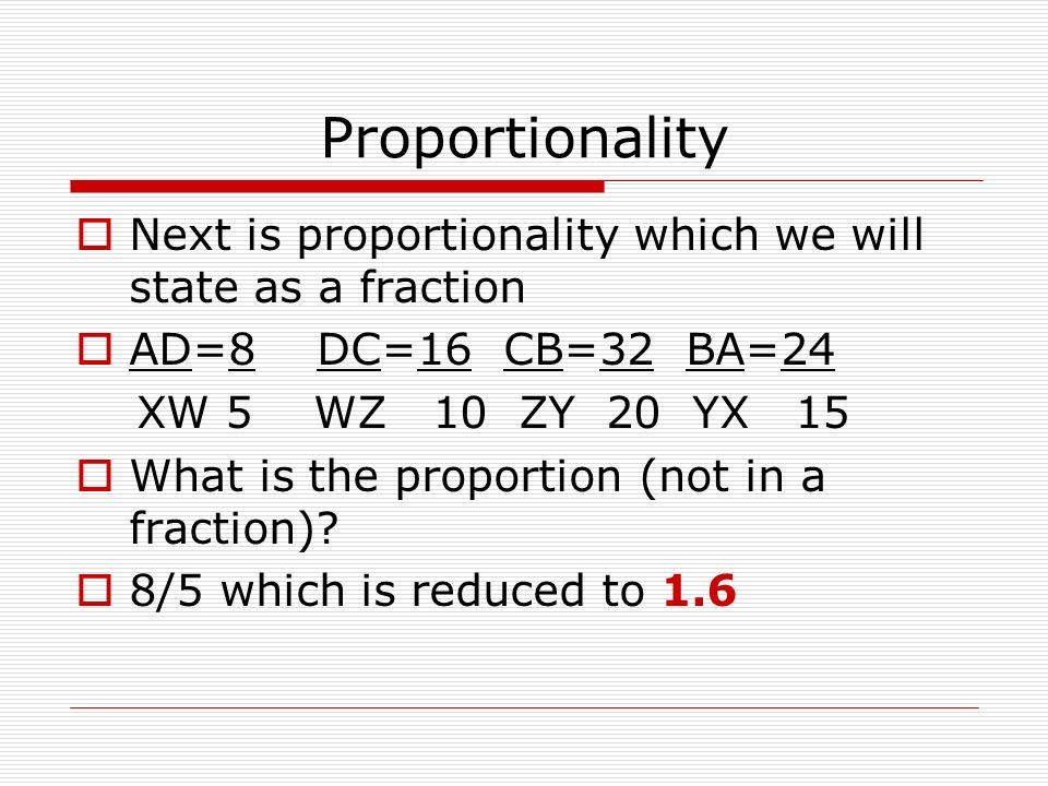 Proportionality Next is proportionality which we will state as a fraction AD=8 DC=16 CB=32 BA=24 XW 5 WZ 10 ZY 20 YX 15 What is the proportion (not in a fraction).