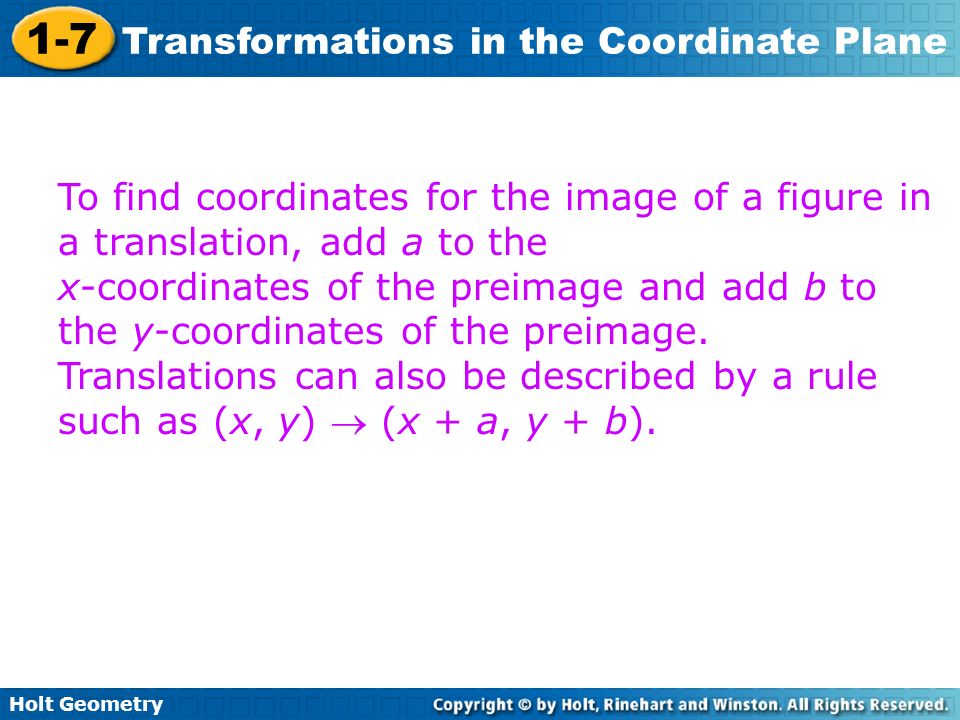 Holt Geometry 1-7 Transformations in the Coordinate Plane To find coordinates for the image of a figure in a translation, add a to the x-coordinates o