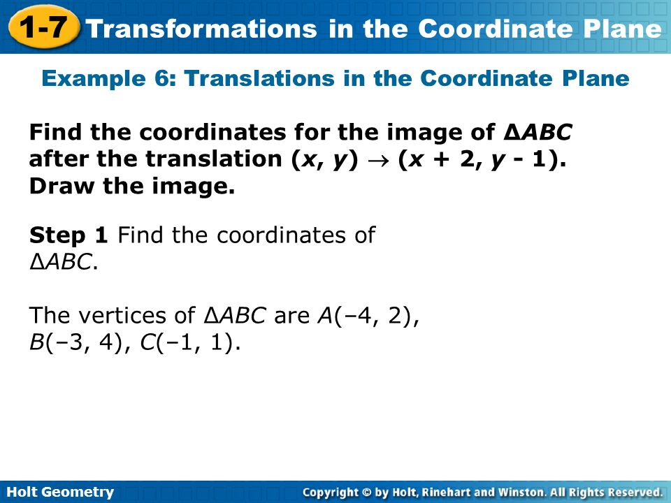 Holt Geometry 1-7 Transformations in the Coordinate Plane Find the coordinates for the image of ABC after the translation (x, y) (x + 2, y - 1). Draw