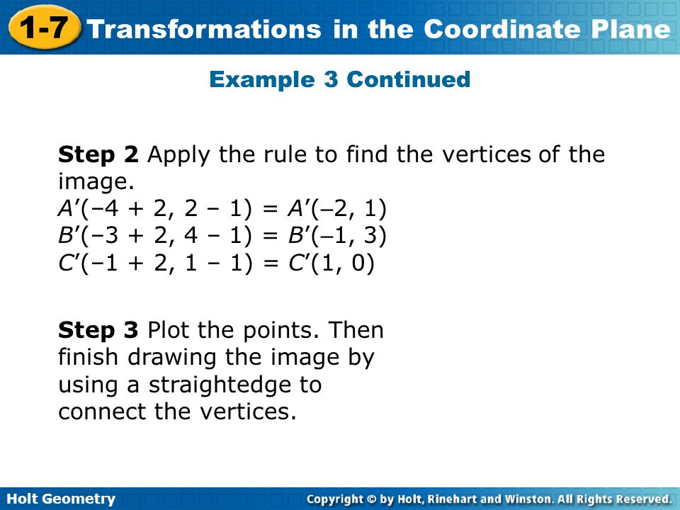 Holt Geometry 1-7 Transformations in the Coordinate Plane Example 3 Continued Step 2 Apply the rule to find the vertices of the image. A(–4 + 2, 2 – 1