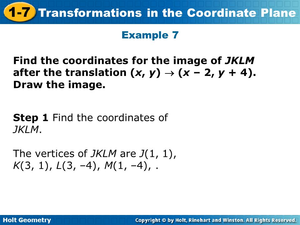 Holt Geometry 1-7 Transformations in the Coordinate Plane Example 7 Find the coordinates for the image of JKLM after the translation (x, y) (x – 2, y