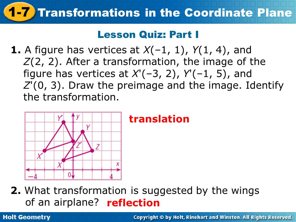 Holt Geometry 1-7 Transformations in the Coordinate Plane Lesson Quiz: Part I 1. A figure has vertices at X(–1, 1), Y(1, 4), and Z(2, 2). After a tran