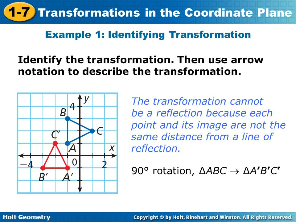 Holt Geometry 1-7 Transformations in the Coordinate Plane Example 1: Identifying Transformation Identify the transformation. Then use arrow notation t