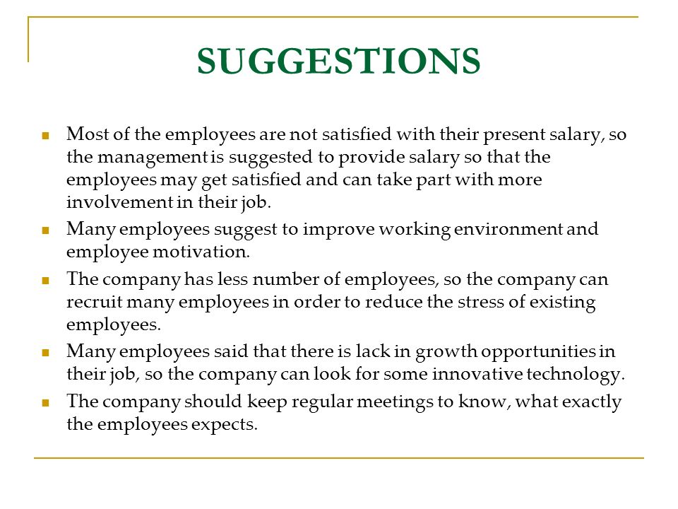 SUGGESTIONS Most of the employees are not satisfied with their present salary, so the management is suggested to provide salary so that the employees