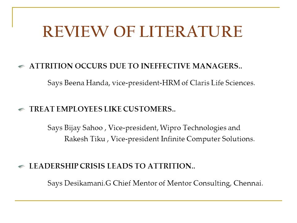 REVIEW OF LITERATURE ATTRITION OCCURS DUE TO INEFFECTIVE MANAGERS.. Says Beena Handa, vice-president-HRM of Claris Life Sciences. TREAT EMPLOYEES LIKE