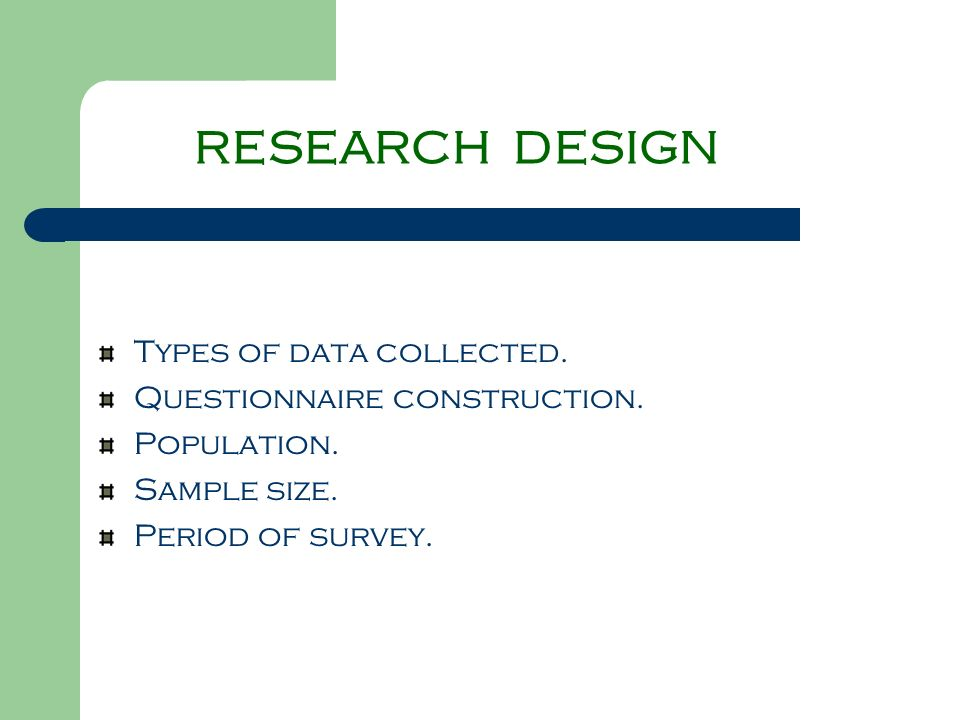 RESEARCH DESIGN Types of data collected. Questionnaire construction. Population. Sample size. Period of survey.