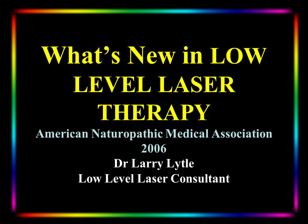 Whats New in LOW LEVEL LASER THERAPY American Naturopathic Medical Association 2006 Dr Larry Lytle Low Level Laser Consultant
