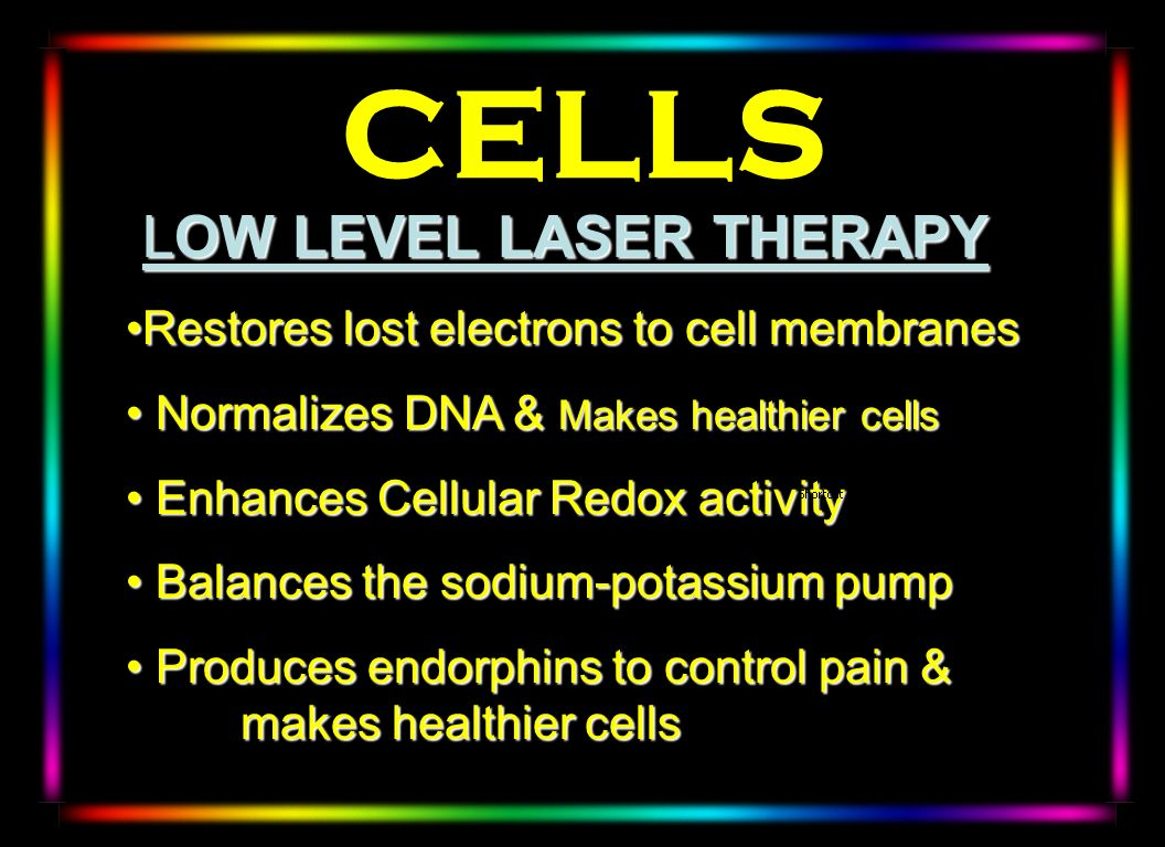 LOW LEVEL LASER THERAPY LOW LEVEL LASER THERAPY Restores lost electrons to cell membranesRestores lost electrons to cell membranes Normalizes DNA & Ma