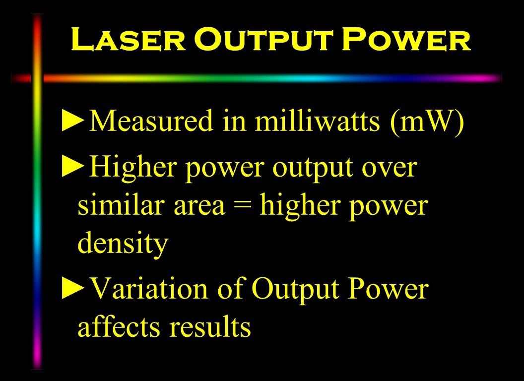Laser Output Power Measured in milliwatts (mW) Higher power output over similar area = higher power density Variation of Output Power affects results