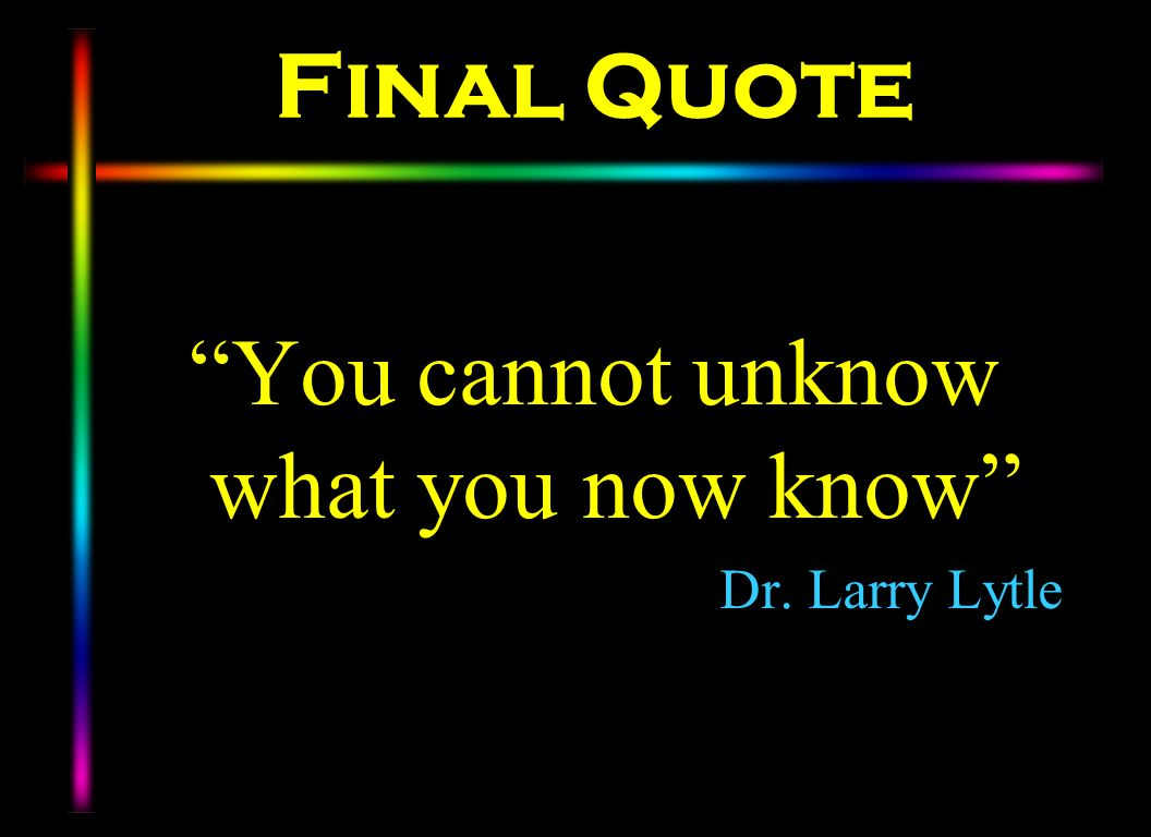 Final Quote You cannot unknow what you now know Dr. Larry Lytle