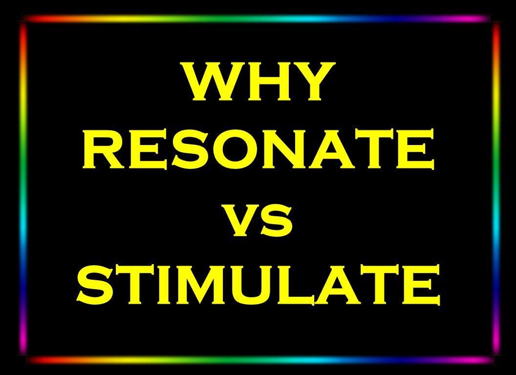 WHY RESONATE vs STIMULATE