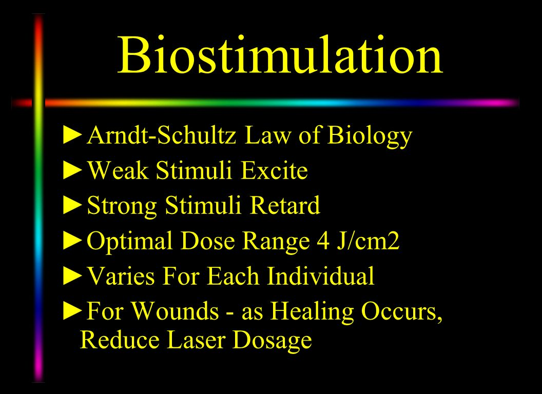 Biostimulation Arndt-Schultz Law of Biology Weak Stimuli Excite Strong Stimuli Retard Optimal Dose Range 4 J/cm2 Varies For Each Individual For Wounds