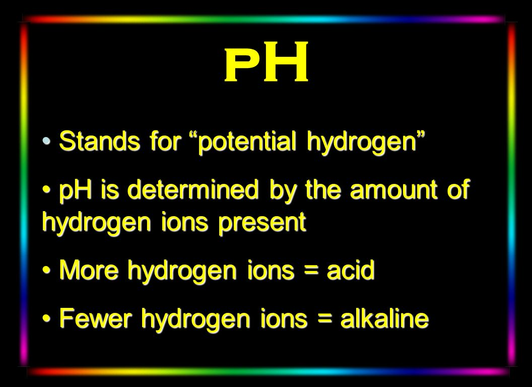 pH Stands for potential hydrogen Stands for potential hydrogen pH is determined by the amount of hydrogen ions present pH is determined by the amount