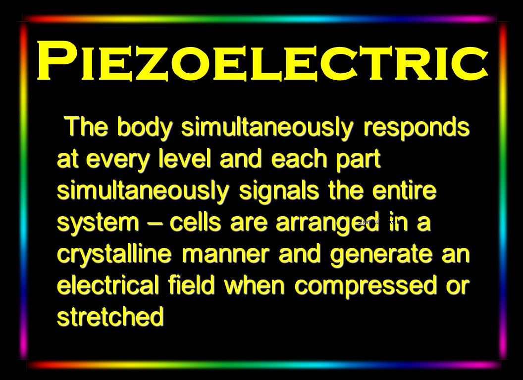 Piezoelectric The body simultaneously responds at every level and each part simultaneously signals the entire system – cells are arranged in a crystal