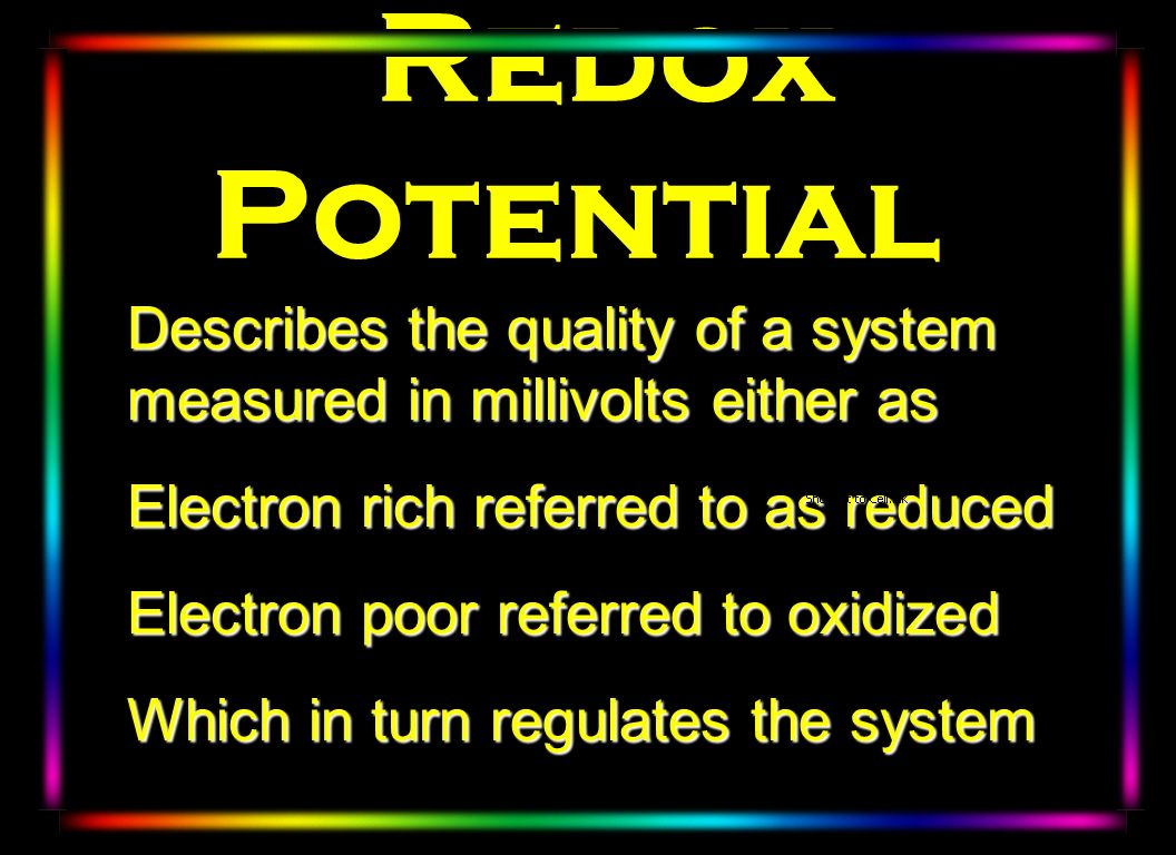 Redox Potential Describes the quality of a system measured in millivolts either as Electron rich referred to as reduced Electron poor referred to oxid