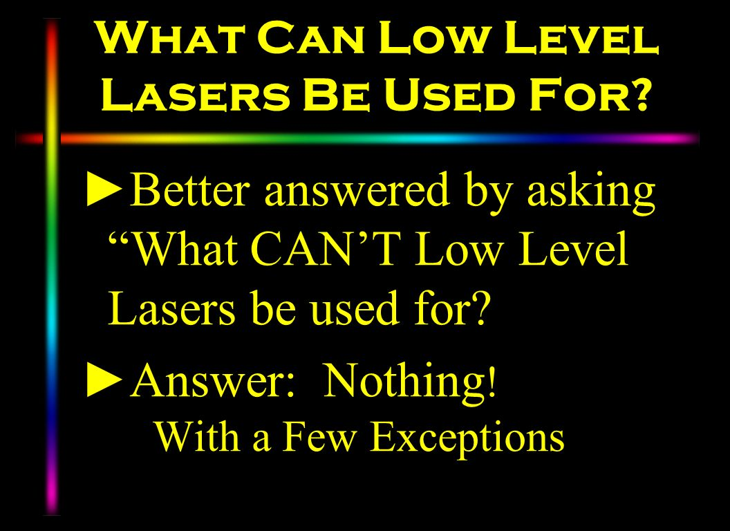What Can Low Level Lasers Be Used For? Better answered by asking What CANT Low Level Lasers be used for? Answer: Nothing ! With a Few Exceptions