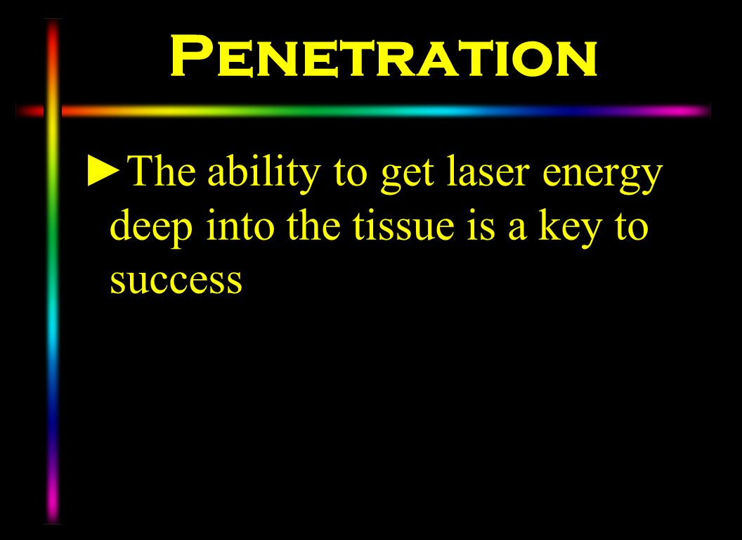 Penetration The ability to get laser energy deep into the tissue is a key to success