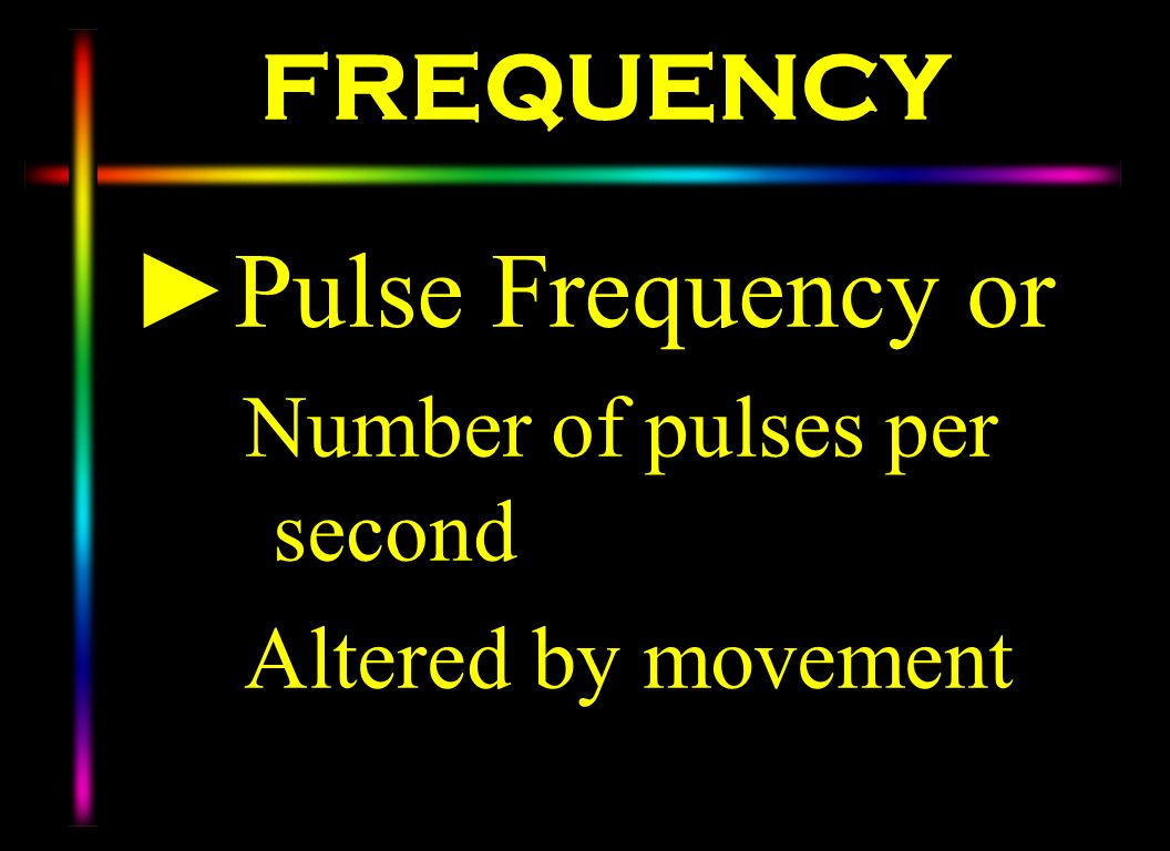 FREQUENCY Pulse Frequency or Number of pulses per second Altered by movement