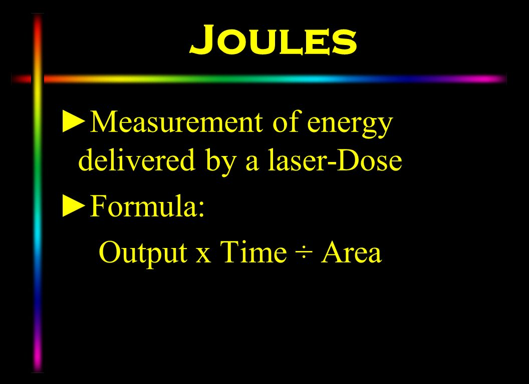 Joules Measurement of energy delivered by a laser-Dose Formula: Output x Time ÷ Area