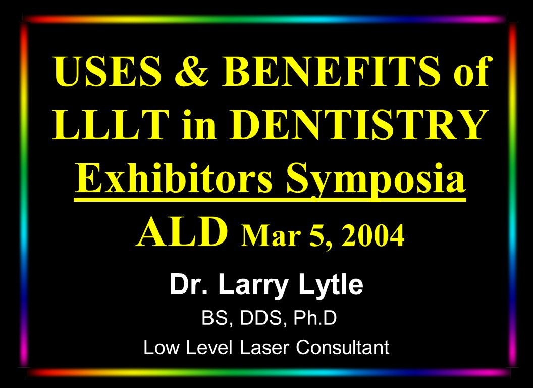 USES & BENEFITS of LLLT in DENTISTRY Exhibitors Symposia ALD Mar 5, 2004 Dr. Larry Lytle BS, DDS, Ph.D Low Level Laser Consultant