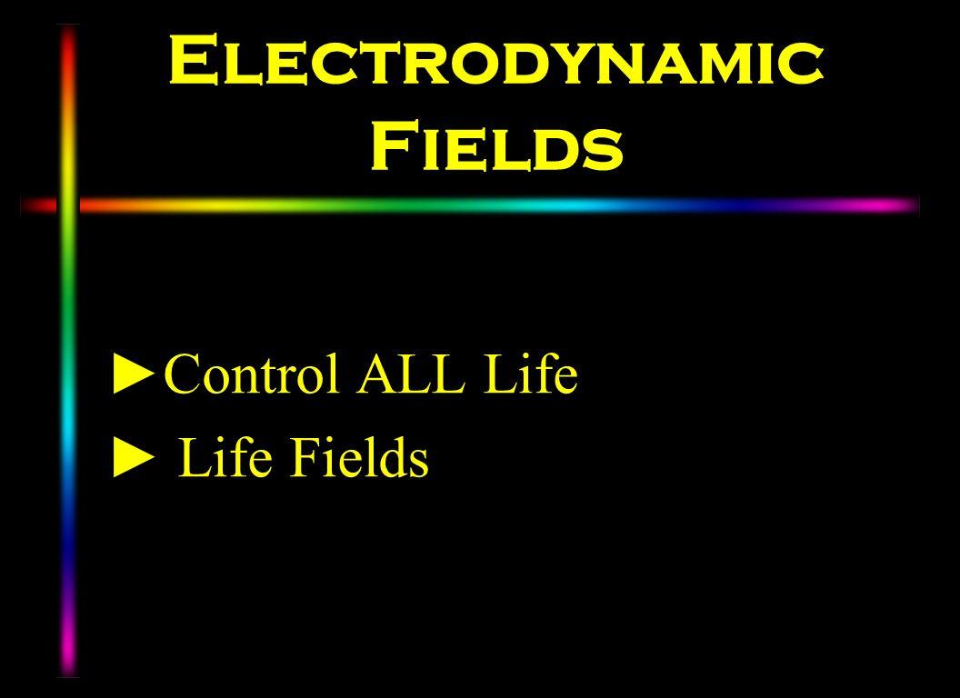Electrodynamic Fields Control ALL Life Life Fields