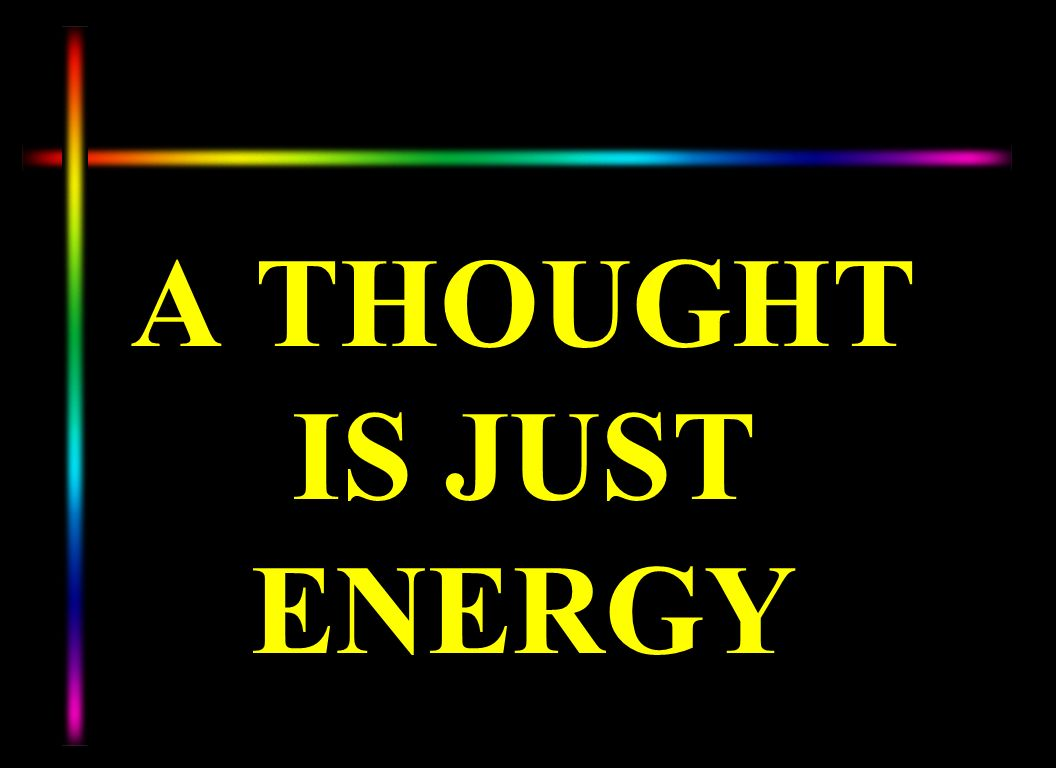 A THOUGHT IS JUST ENERGY