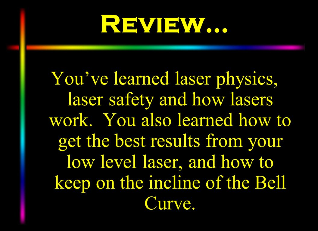 Review… Youve learned laser physics, laser safety and how lasers work. You also learned how to get the best results from your low level laser, and how