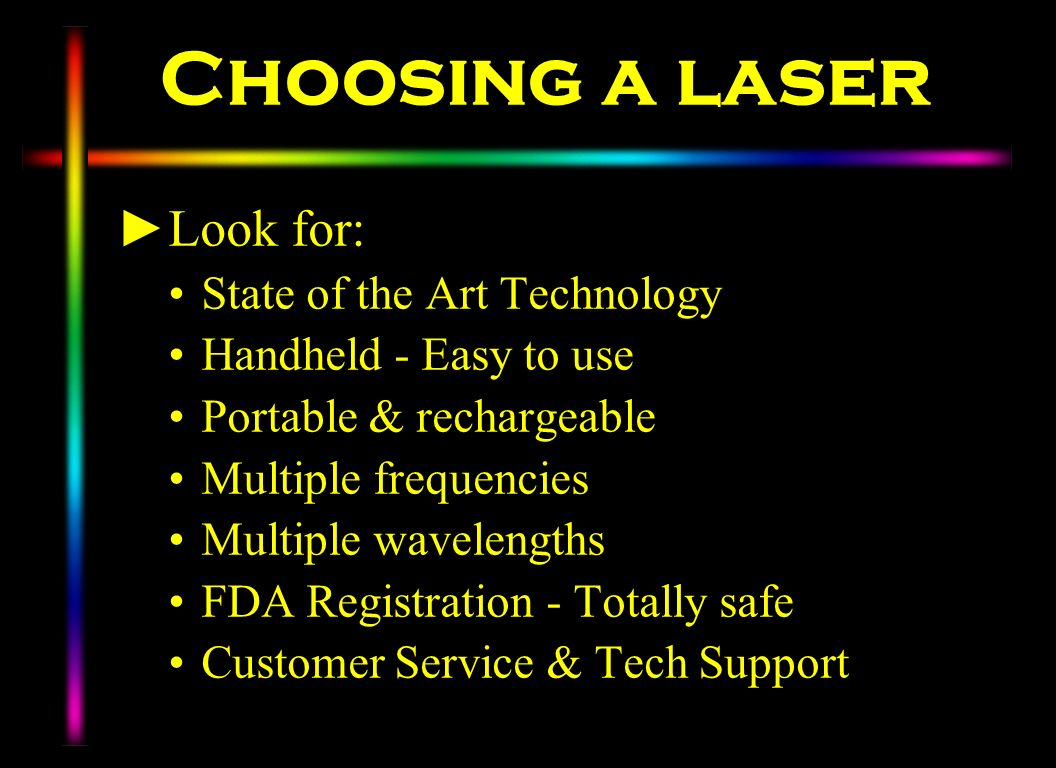 Choosing a laser Look for: State of the Art Technology Handheld - Easy to use Portable & rechargeable Multiple frequencies Multiple wavelengths FDA Re
