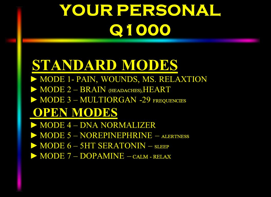 YOUR PERSONAL Q1000 STANDARD MODES MODE 1- PAIN, WOUNDS, MS. RELAXTION MODE 2 – BRAIN (HEADACHES), HEART MODE 3 – MULTIORGAN -29 FREQUENCIES OPEN MODE