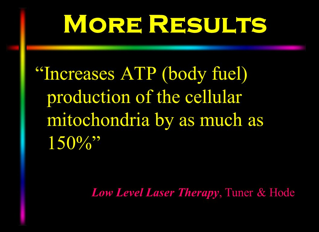 More Results Increases ATP (body fuel) production of the cellular mitochondria by as much as 150% Low Level Laser Therapy, Tuner & Hode