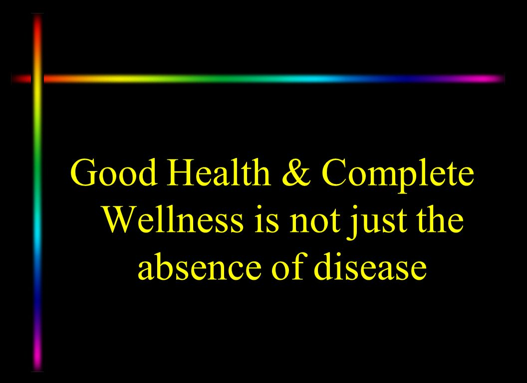 Good Health & Complete Wellness is not just the absence of disease