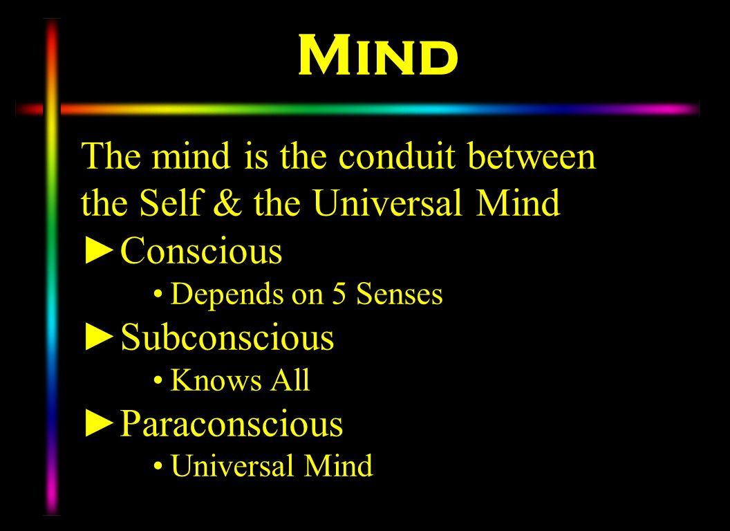 Mind The mind is the conduit between the Self & the Universal Mind Conscious Depends on 5 Senses Subconscious Knows All Paraconscious Universal Mind