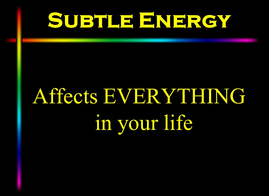 Subtle Energy Affects EVERYTHING in your life