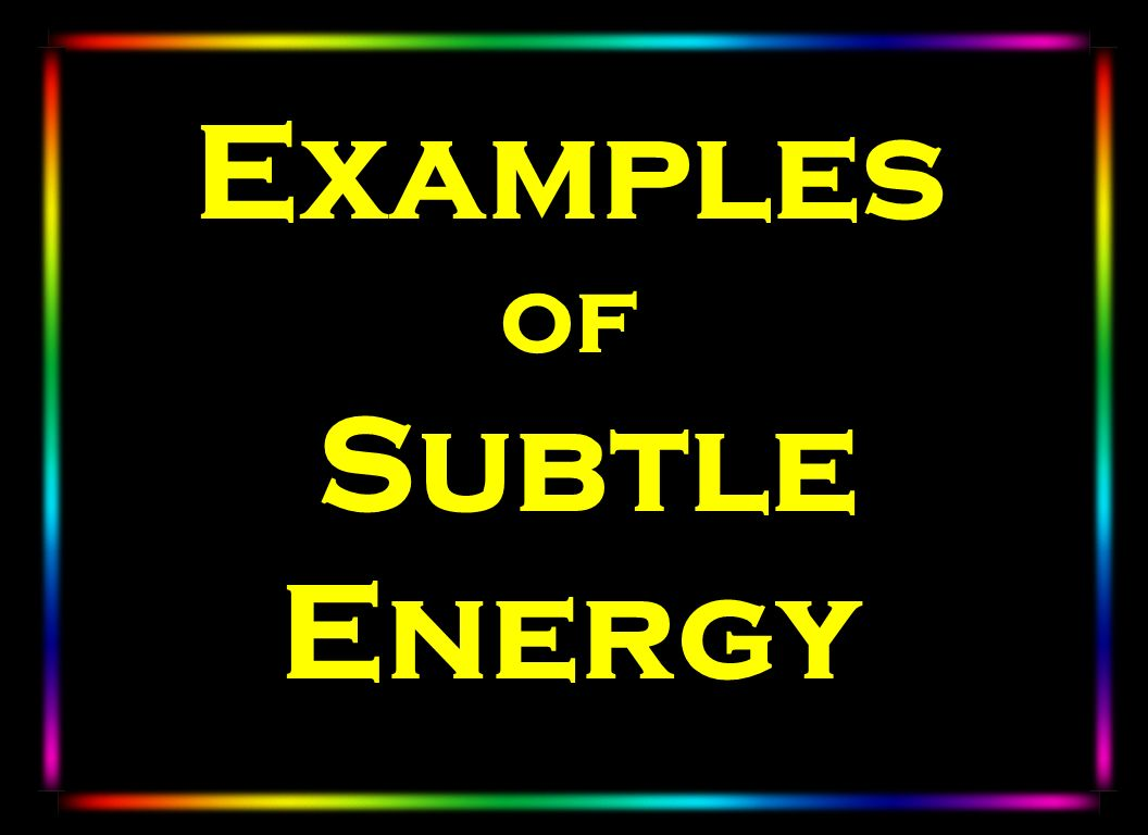 Examples of Subtle Energy