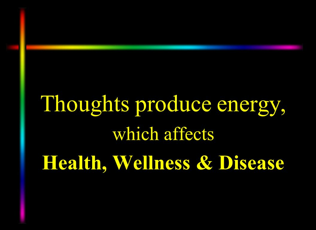 Thoughts produce energy, which affects Health, Wellness & Disease