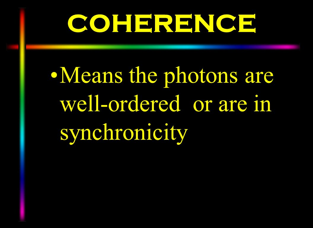 COHERENCE Means the photons are well-ordered or are in synchronicity