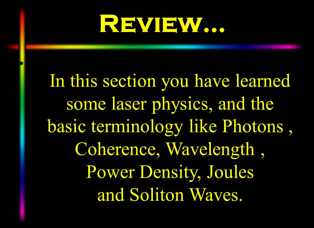 Review… In this section you have learned some laser physics, and the basic terminology like Photons, Coherence, Wavelength, Power Density, Joules and